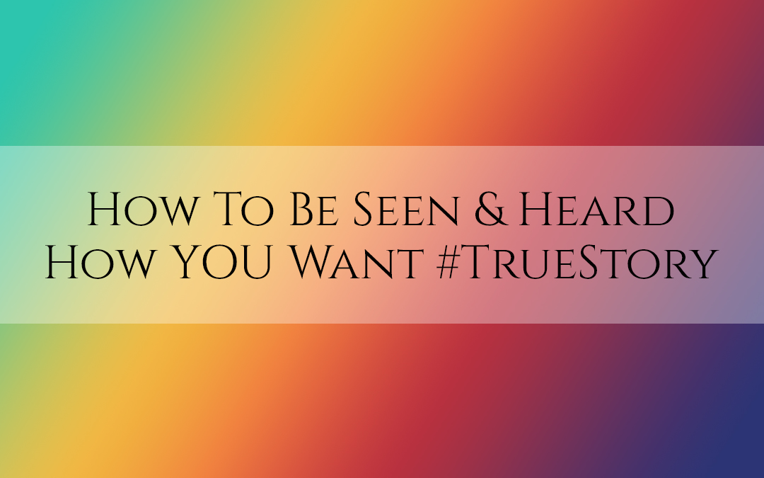 How to Be Seen & Heard How YOU Want #TruthbyBrenda #TrueStory