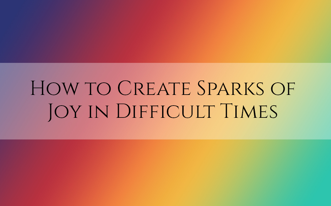 How to Create Sparks of Joy in Difficult Times #TruthbyBrenda
