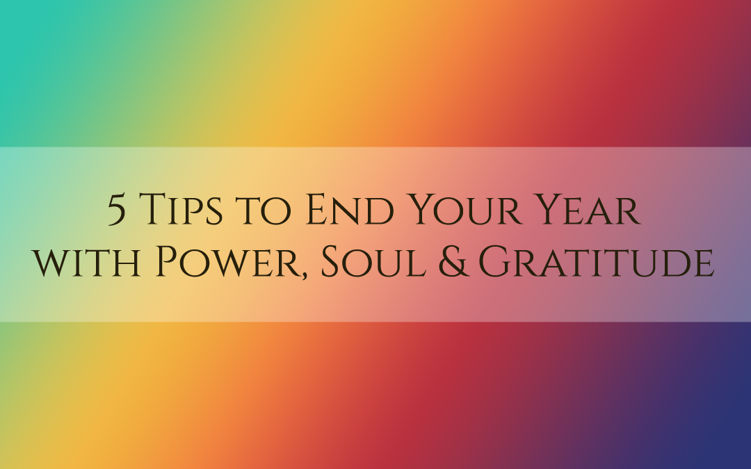 5 Tips to End Your Year with Power, Soul and Gratitude