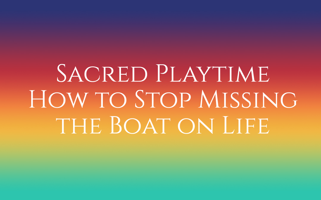 Sacred Playtime – How to Stop Missing the Boat on Life #TruthByBrenda