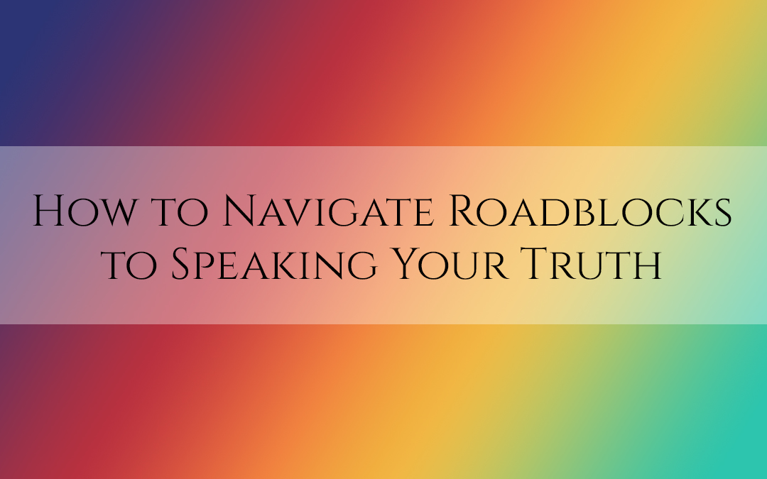 How to Navigate Roadblocks to Speaking Your Truth