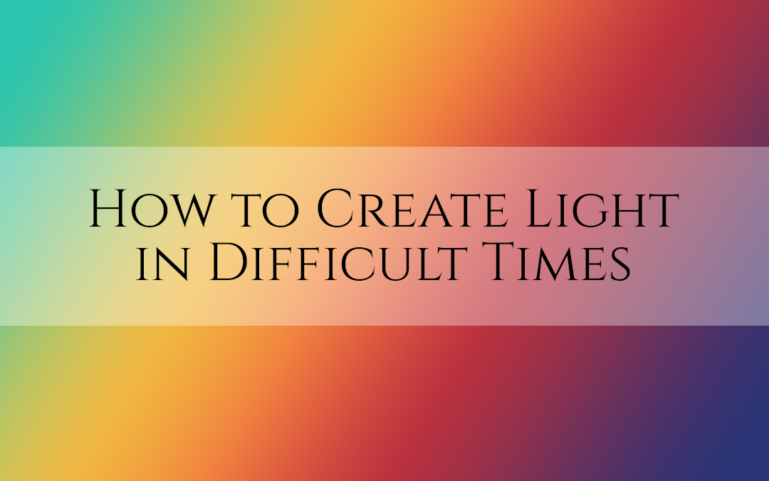 How to Create Light in Difficult Times