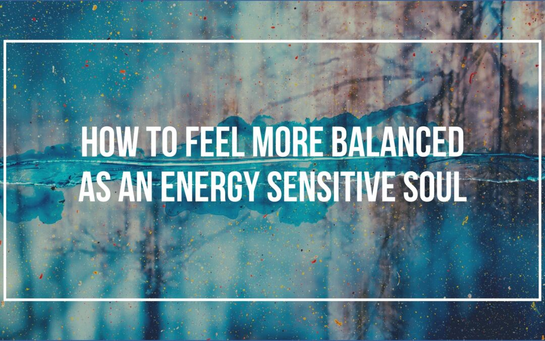 How to Feel More Balanced as an Energy Sensitive Soul