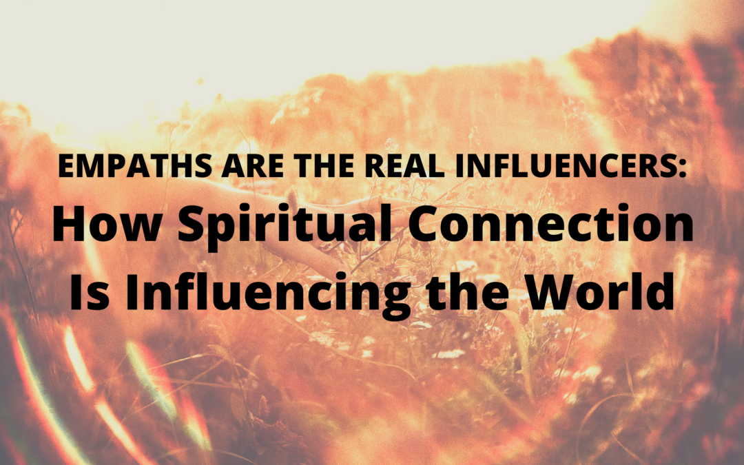 Empaths Are the Real Influencers: How Spiritual Connection Is Influencing the World