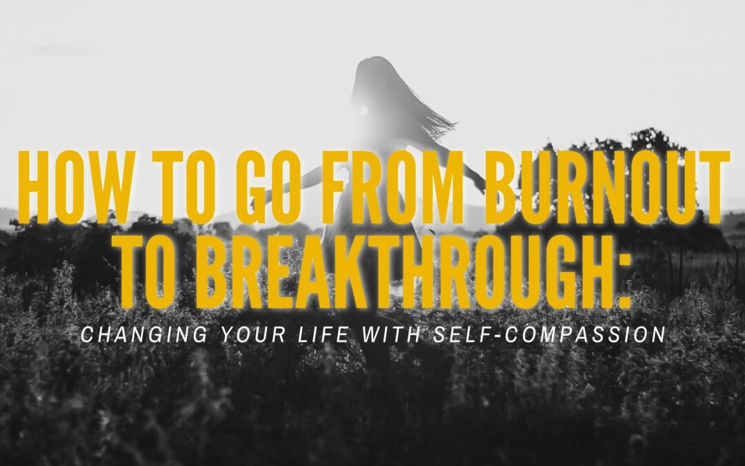 How to Go from Burnout to Breakthrough: Changing Your Life With Self-Compassion
